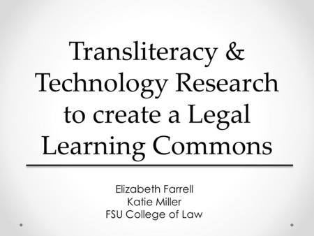 Transliteracy & Technology Research to create a Legal Learning Commons Elizabeth Farrell Katie Miller FSU College of Law.