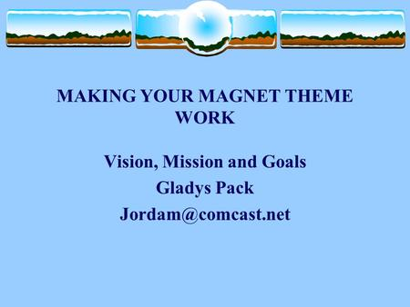 MAKING YOUR MAGNET THEME WORK Vision, Mission and Goals Gladys Pack