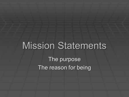 Mission Statements The purpose The reason for being.