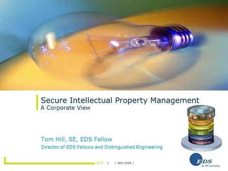 1/ NOV 2008 / Secure Intellectual Property Management A Corporate View Tom Hill, SE, EDS Fellow Director of EDS Fellows and Distinguished Engineering.