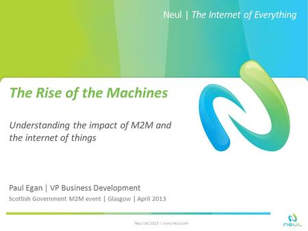 Neul | The Internet of Everything The Rise of the Machines Understanding the impact of M2M and the internet of things Paul Egan | VP Business Development.