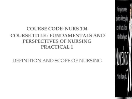 COURSE CODE: NURS 104 COURSE TITLE : FUNDAMENTALS AND PERSPECTIVES OF NURSING PRACTICAL 1 DEFINITION AND SCOPE OF NURSING.