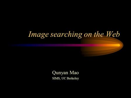 Image searching on the Web Qunyan Mao SIMS, UC Berkeley.