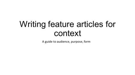Writing feature articles for context A guide to audience, purpose, form.