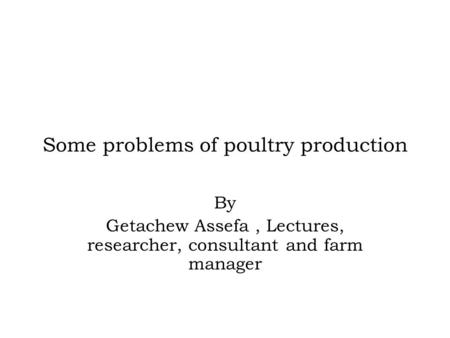 Some problems of poultry production By Getachew Assefa, Lectures, researcher, consultant and farm manager.