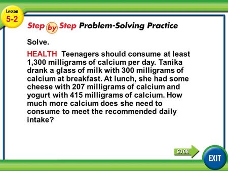 Lesson 5-2 Example 4 5-2 Solve. HEALTH Teenagers should consume at least 1,300 milligrams of calcium per day. Tanika drank a glass of milk with 300 milligrams.