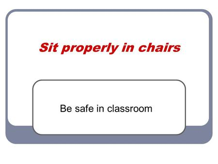 Sit properly in chairs Be safe in classroom. Definition When you are safe by sitting properly in chairs you maintain all four chair legs on the floor.