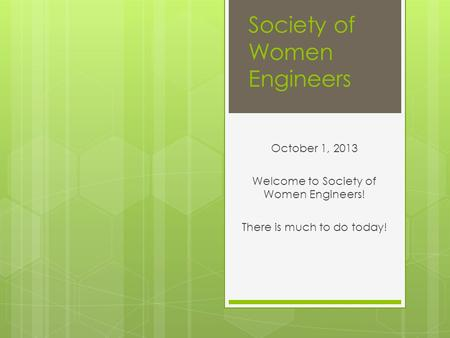 Society of Women Engineers October 1, 2013 Welcome to Society of Women Engineers! There is much to do today!