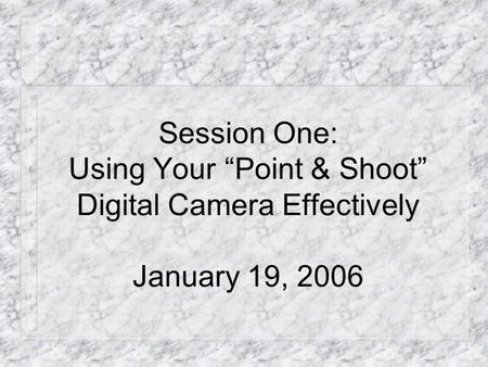 "Session One: Using Your ""Point & Shoot"" Digital Camera Effectively January 19, 2006."