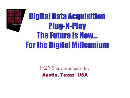 Digital Data Acquisition Plug-N-Play The Future Is Now... For the Digital Millennium H2NS Environmental Inc. Austin, Texas USA.