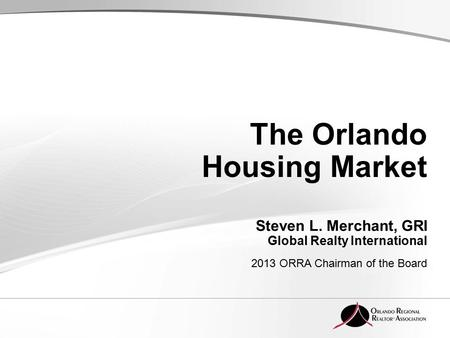 The Orlando Housing Market Steven L. Merchant, GRI Global Realty International 2013 ORRA Chairman of the Board.