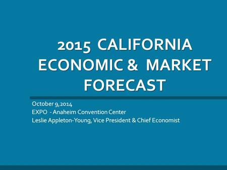 2015 CALIFORNIA ECONOMIC & MARKET FORECAST October 9,2014 EXPO - Anaheim Convention Center Leslie Appleton-Young, Vice President & Chief Economist.