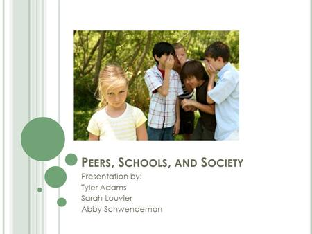 P EERS, S CHOOLS, AND S OCIETY Presentation by: Tyler Adams Sarah Louvier Abby Schwendeman.