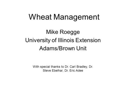 Wheat Management Mike Roegge University of Illinois Extension Adams/Brown Unit With special thanks to Dr. Carl Bradley, Dr. Steve Ebelhar, Dr. Eric Adee.