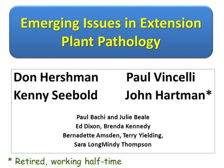 Emerging Issues in Extension Plant Pathology Don Hershman Paul Vincelli Kenny Seebold John Hartman* Paul Bachi and Julie Beale Ed Dixon, Brenda Kennedy.
