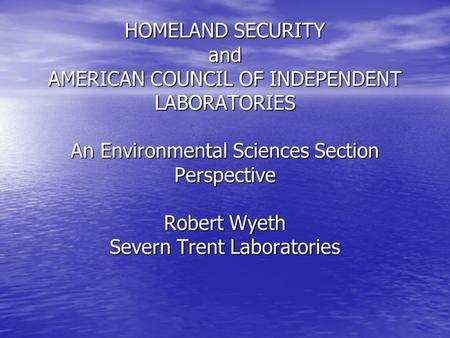 HOMELAND SECURITY and AMERICAN COUNCIL OF INDEPENDENT LABORATORIES An Environmental Sciences Section Perspective Robert Wyeth Severn Trent Laboratories.