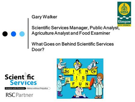 Gary Walker Scientific Services Manager, Public Analyst, Agriculture Analyst and Food Examiner What Goes on Behind Scientific Services Door?