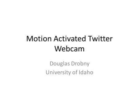 Motion Activated Twitter Webcam Douglas Drobny University of Idaho.