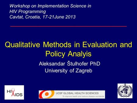 Qualitative Methods in Evaluation and Policy Analyis Aleksandar Štulhofer PhD University of Zagreb Workshop on Implementation Science in HIV Programming.