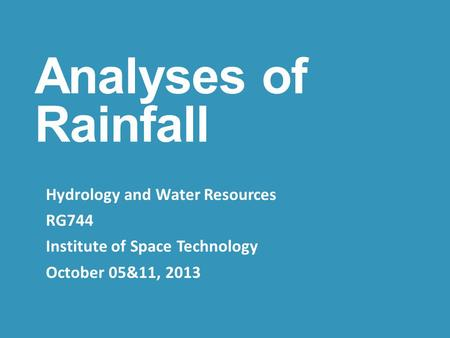 Analyses of Rainfall Hydrology and Water Resources RG744 Institute of Space Technology October 05&11, 2013.