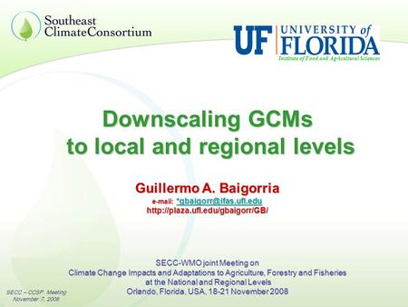 SECC – CCSP Meeting November 7, 2008 Downscaling GCMs to local and regional levels Institute of Food and Agricultural Sciences Guillermo A. Baigorria e-mail: