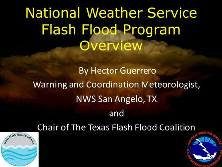 National Weather Service Flash Flood Program Overview By Hector Guerrero Warning and Coordination Meteorologist, NWS San Angelo, TX and Chair of The Texas.