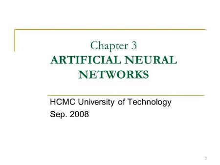 1 Chapter 3 ARTIFICIAL NEURAL NETWORKS HCMC University of Technology Sep. 2008.