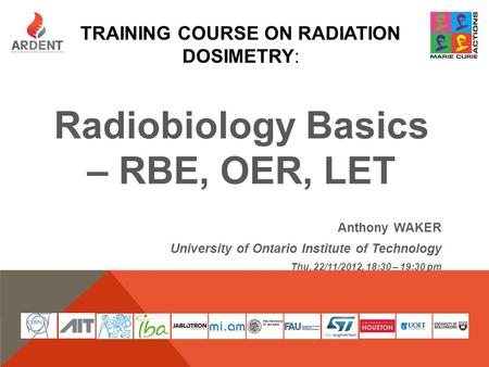 TRAINING COURSE ON RADIATION DOSIMETRY: Radiobiology Basics – RBE, OER, LET Anthony WAKER University of Ontario Institute of Technology Thu. 22/11/2012,