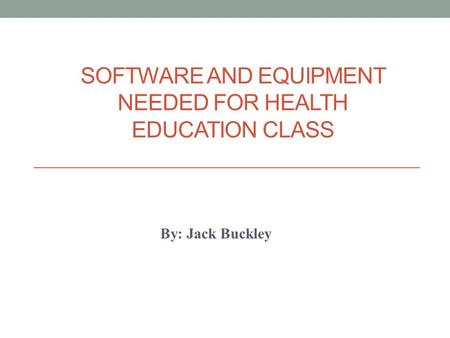 SOFTWARE AND EQUIPMENT NEEDED FOR HEALTH EDUCATION CLASS By: Jack Buckley.