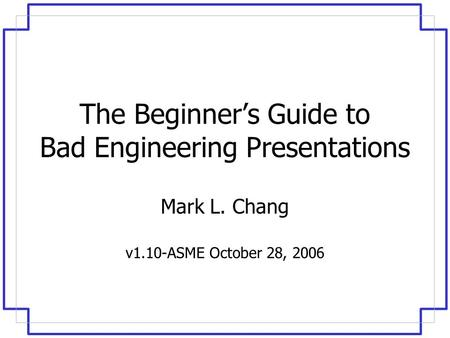 The Beginner's Guide to Bad Engineering Presentations Mark L. Chang v1.10-ASME October 28, 2006.