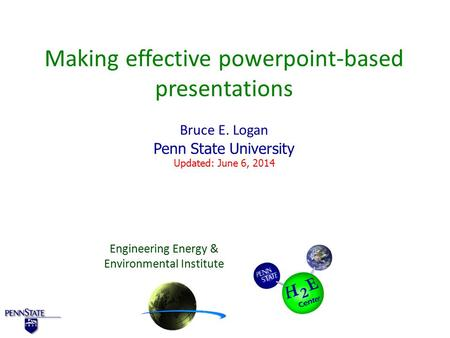 Making effective powerpoint-based presentations Bruce E. Logan Penn State University Updated: June 6, 2014 Engineering Energy & Environmental Institute.