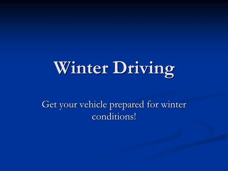 Winter Driving Get your vehicle prepared for winter conditions!