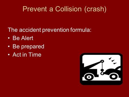 Prevent a Collision (crash) The accident prevention formula: Be Alert Be prepared Act in Time.