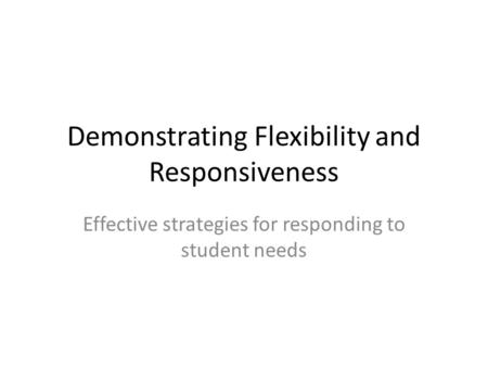 Demonstrating Flexibility and Responsiveness Effective strategies for responding to student needs.