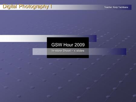 Teacher: Kenji Tachibana Digital Photography I. GSW Hour 2009 In-store Shoot – x slides.