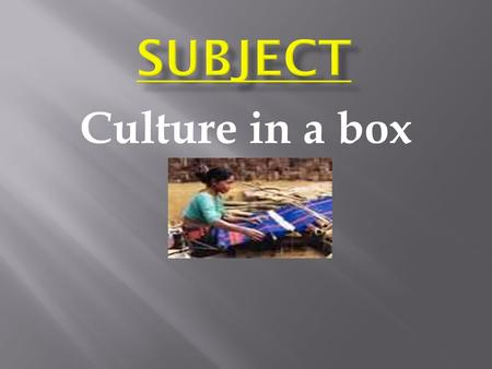 Culture in a box. Student will achieve complete concept about culture of our own and others.