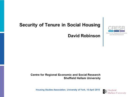 Security of Tenure in Social Housing David Robinson Centre for Regional Economic and Social Research Sheffield Hallam University Housing Studies Association,