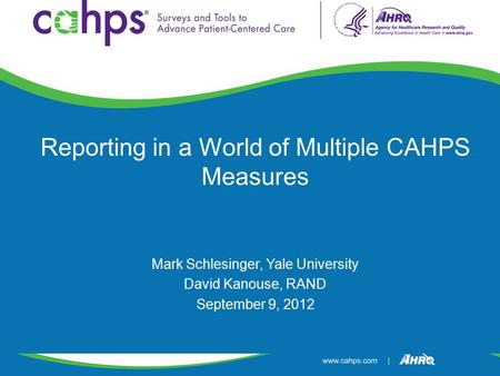 Reporting in a World of Multiple CAHPS Measures Mark Schlesinger, Yale University David Kanouse, RAND September 9, 2012.