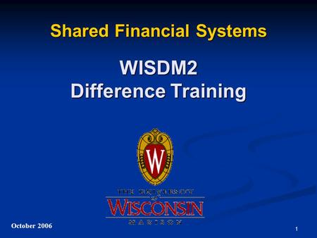 1 Shared Financial Systems WISDM2 Difference Training October 2006.