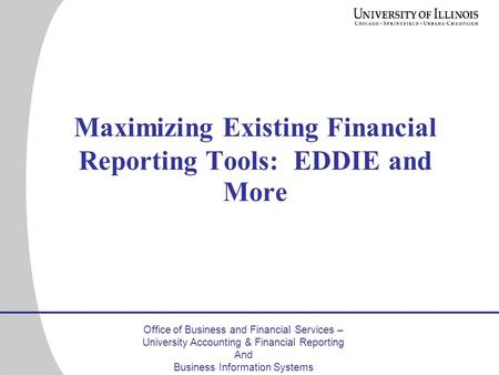 Office of Business and Financial Services – University Accounting & Financial Reporting And Business Information Systems Maximizing Existing Financial.