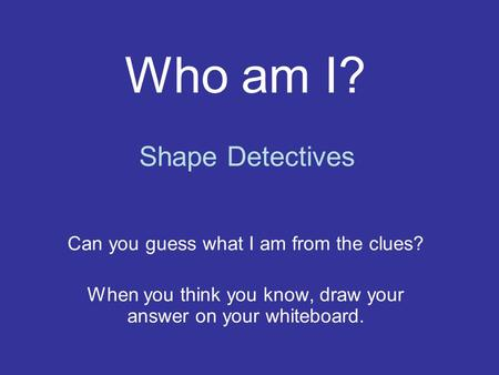 Who am I? Can you guess what I am from the clues? When you think you know, draw your answer on your whiteboard. Shape Detectives.