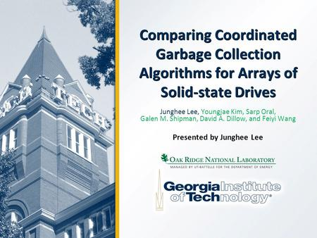 Comparing Coordinated Garbage Collection Algorithms for Arrays of Solid-state Drives Junghee Lee, Youngjae Kim, Sarp Oral, Galen M. Shipman, David A. Dillow,