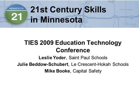 21st Century Skills in Minnesota TIES 2009 Education Technology Conference Leslie Yoder, Saint Paul Schools Julie Beddow-Schubert, Le Crescent-Hokah Schools.