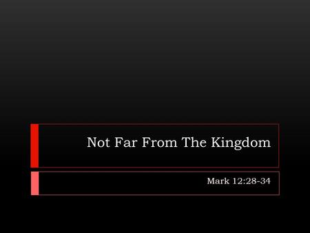Not Far From The Kingdom Mark 12:28-34. Introduction  The kingdom of God was a focal point of prophecy (Gen. 49:8-10; Isa. 9:6-7; Dan. 2:44-45).  As.