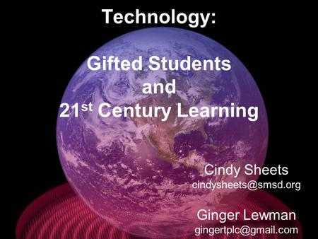 Technology: Gifted Students and 21 st Century Learning Cindy Sheets Ginger Lewman