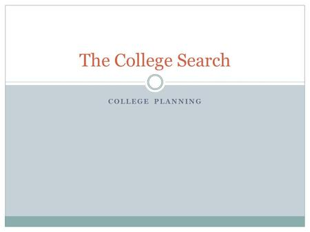 COLLEGE PLANNING The College Search. How to Get Started Start talking! Car rides, friends, dinner table, parents, siblings, teachers, etc. Have conversations.