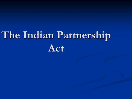 The Indian Partnership Act. A partnership is the relationship between persons who have agreed to share the profits of a business carried on by all or.