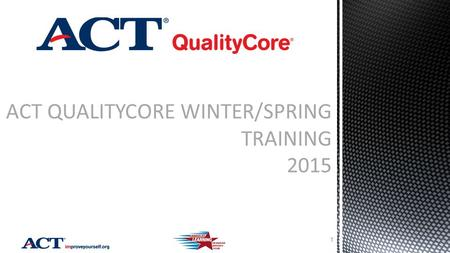 ACT QUALITYCORE WINTER/SPRING TRAINING 2015 1. Test Windows and Sessions New Spring 2015 Current Status Target Dates and Deadlines Responsibilities Accommodations.