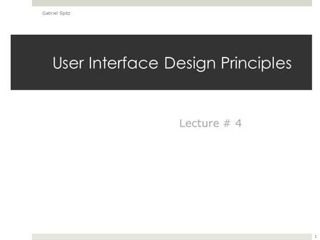 User Interface Design Principles Gabriel Spitz 1 Lecture # 4.