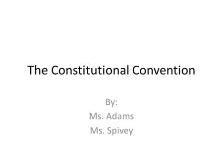 The Constitutional Convention By: Ms. Adams Ms. Spivey.